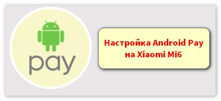 Настройка Android Pay на Xiaomi Mi6