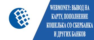 WebMoney - вывод на карту, пополнение кошелька со Сбербанка и других банков